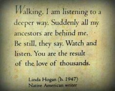 Walking, I am listening to a deeper way. Suddenly all my ancestors are behind me. Be still, they say. Watch and listen. You are the result of the love of thousands.