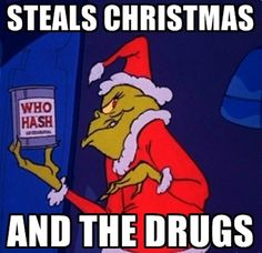 The Grinch Steals Christmas...and the Drugs  Check out more funny pics at killthehydra.com