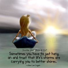 Sometimes you have to hand on and trust that life's storms are carrying you to better shores.