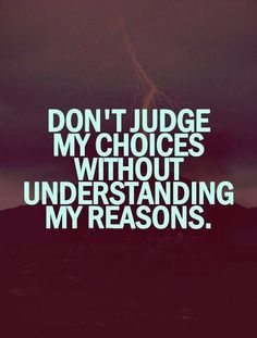 Don't Judge My Choices Without Understanding My Reasons