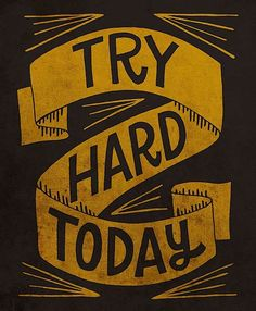 try hard today.