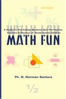 Math Fun  A Guide for Pre-College Students and their Parents, Mentors and Teachers, 978-0595097494, Norman Santora, iUniverse