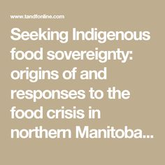 Seeking Indigenous food sovereignty: origins of and responses to the food crisis in northern Manitoba, Canada: Local Environment: Vol 18, No 9