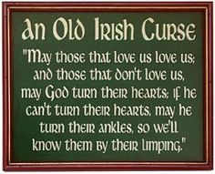 lol --- I know three Irish men who walk with a limp or with pain, maybe they were cursed . Grandma and Grandpa Mac had this hanging on their wall and now its at our house :) an old Irish curse Irish Curse, Irish Jokes, Funny Irish, Irish Humor, Irish Toasts, Irish Proverbs, Proverbs Quotes, Old Irish, Irish Men