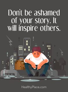 Quote on mental health stigma: Don´t be ashamed of your story. It will inspire others. www.HealthyPlace.com