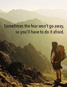 Sometimes the fear won't go away, so you'll have to do it afraid.