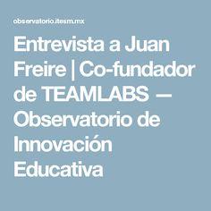 Entrevista a Juan Freire   Co-fundador de TEAMLABS — Observatorio de Innovación Educativa