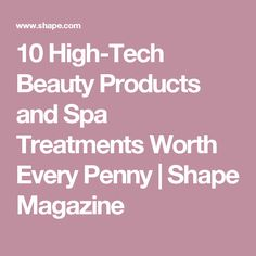 10 High-Tech Beauty Products and Spa Treatments Worth Every Penny   Shape Magazine
