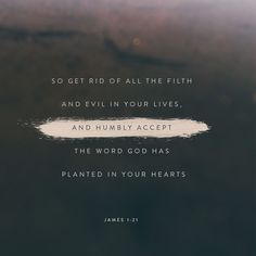 So get rid of all the filth and evil in your lives, and humbly accept the word God has planted in your hearts, for it has the power to save your souls.
