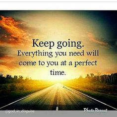 Keep going. Everything you need Will come to you at a perfect time