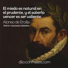 El miedo es natural en el prudente, y el saberlo vencer es ser valiente - Alonso de Ercilla y Zúñiga