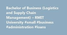 Bachelor of Business (Logistics and Supply Chain Management) – RMIT University #small #business #administration #loans http://busines.remmont.com/bachelor-of-business-logistics-and-supply-chain-management-rmit-university-small-business-administration-loans/  #business supply # You're viewing program information for local students. RMIT considers you a local student if you are: a citizen or permanent resident of Australia, or a New Zealand citizen, or a Temporary Protection visa (TPV) holder…