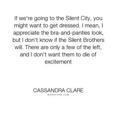 """Cassandra Clare - """"If we're going to the Silent City, you might want to get dressed. I mean, I appreciate..."""". humor, clary-fray, city-of-fallen-angels, jace-lightwood"""