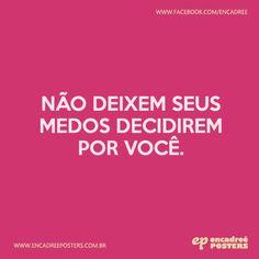 Não deixem seus medos decidirem por você.  http://www.encadreeposters.com.br/