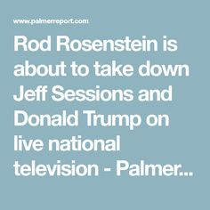 Rod Rosenstein is about to take down Jeff Sessions and Donald Trump on live national television - Palmer Report