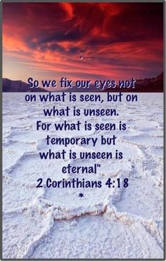 """2 Corinthians 4:18; this is why God tells us not to be attached to worldly things.  What He has waiting for us is eternal; what is here is temporary, but we """"need to fix our eyes"""" on Him, like a horse with blinders."""
