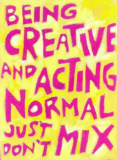 Being Creative and Acting Normal just don't MIX