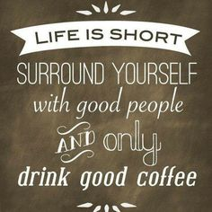 Life is short, surround yourself with good people and only drink good coffee