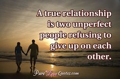 A true relationship is two unperfect people refusing to give up on each other…