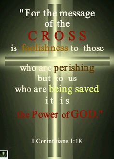 For the message of the cross is foolishness to those who are perishing, but to us who are being saved it is the power of God. (1 Corinthians 1:18)