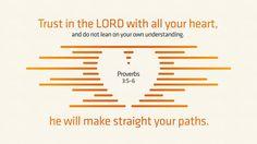 잠언 3:5-6, 너는 마음을 다하여 여호와를 신뢰하고, 네 명철을 의지하지 말라. 너는 범사에 그를 인정하라. 그리하면, 네 길을 지도하시리라.