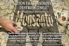 """""""THE NATION THAT DESTROYS ITS SOIL DESTROYS ITSELF."""" - FDR. The massive use of toxic Roundup herbicide on vast GMO monocultures stretching across North America is destroying fertile soils. Monsanto's """"gift"""" to farmers was a chemical addiction that will only have the health of our soils, and our nation, spiraling downward. Boycott GMOs. Boycott Roundup. Ban Roundup. READ: http://www.greenmedinfo.com/blog/un-earthed-monsantos-glyphosate-destroying-soil"""