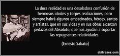 La dura realidad es una desoladora confusión de hermosos ideales y torpes realizaciones, pero siempre habrá algunos empecinados, héroes, santos y artistas, que en sus vidas y en sus obras alcanzan pedazos del Absoluto, que nos ayudan a soportar las repugnantes relatividades. (Ernesto Sabato)