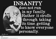 Insanity doesn't through my family -