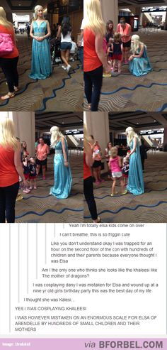 this is funny yet sad. Kahleesi cosplay girl mistaken for Elsa