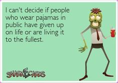 I can't decide if people who wear pajamas in public have given up on life or are living it to the fullest....