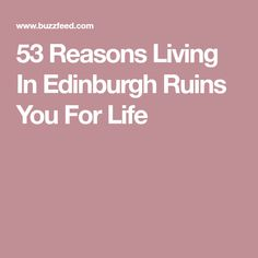 53 Reasons Living In Edinburgh Ruins You For Life