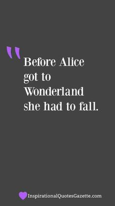 """""""Before Alice got to Wonderland she had to fall."""" — Unknown"""