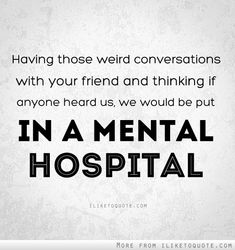 having those conversations with your best freind and your already in a mental hospital!