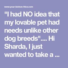 """""""I had NO idea that my lovable pet had needs unlike other dog breeds"""".... Hi Sharda, I just wanted to take a moment and thank you for taking the time to write, prepare and distribute all of your previous knowledge about the Bichon Frise. I had NO idea that my lovable pet had needs unlike other dog breeds and without your fun to read information my Bichon """"Charli"""" and I would not have bonded the way that we have. After reading your tips on being the ALPHA, Charli treats me like a King most..."""