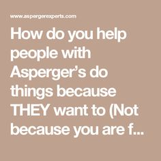 How do you help people with Asperger's do things because THEY want to (Not because you are forcing them to)? — Asperger Experts