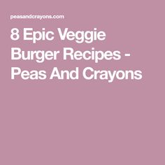 8 Epic Veggie Burger Recipes - Peas And Crayons