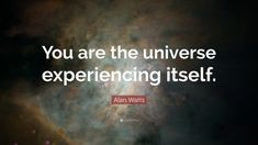 """Alan Watts Quote: """"You are the universe experiencing itself."""""""