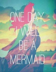 One day I will be a mermaid...
