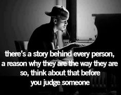 There is a story behind Every Person, A reason why they are the way they are, so think about that before you judge someone.