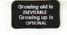 """Patch - Growing old is Inevitable Show the world your thoughts about """"growing up"""" and """"growing old"""", by wearing one of these patches. These sew on embroidered patches are made with excellent quality, great for motorcycle vest, book bags and anything you can sew on. IB33 $3.00"""