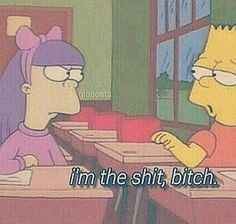I'm the shit, bitch Simpsons Quotes, The Simpsons, Cartoon Memes, Cartoon Tv, Funny Quotes, Funny Memes, Hilarious, Los Simsons, Create This Book