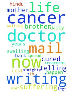 Dear brotherI am writing this mail - Dear brother I am writing this mail in disappointed way my mother name eashwari 46years who is suffering from C A rectum cancer 4th stage she has been taking this treatment from January 2017 but now the doctor has telling this cant be cured has the cancer has spread all over the body she is suffering a lot of pain on daily basis and also has swelling in her legs doctor are telling its no use now this cant be cured at any cost I humble request you to pray…