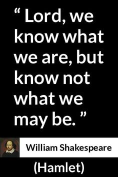 "William Shakespeare, ""Hamlet"" Pictures and meaning about ""Lord, we know what we are, but know not what we may be. Quotes By Famous People, People Quotes, True Quotes, Quotes To Live By, Quotes Quotes, Shakespeare Quotes, William Shakespeare, Poetry Quotes, Book Quotes"