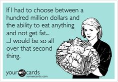 If I had to choose between a hundred million dollars and the ability to eat anything and not get fat... ...I would be so all over that second thing.