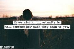 Don't miss an opportunity to tell someone how much they mean too you.
