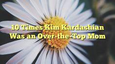 10 Times Kim Kardashian Was an Over-the-Top Mom - http://7wondersuniverse.tumblr.com/152893758836