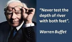 """Never test the depth of river with both feet."" ~ Warren Buffet"