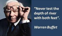 """Never test the depth of river with both feet."" ~ Warren Buffet"