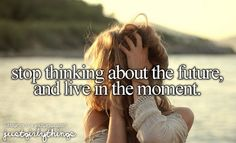 Stop thinking about the future and live in the moment