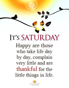 Happy are those who take life day by day , complain very little, and are thankful for the little things in life. Good Morning Saturday Images, Cute Good Morning Quotes, Good Morning Inspirational Quotes, Morning Wish, Gd Morning, Happy Weekend Quotes, Saturday Quotes, Today Quotes, Daily Quotes